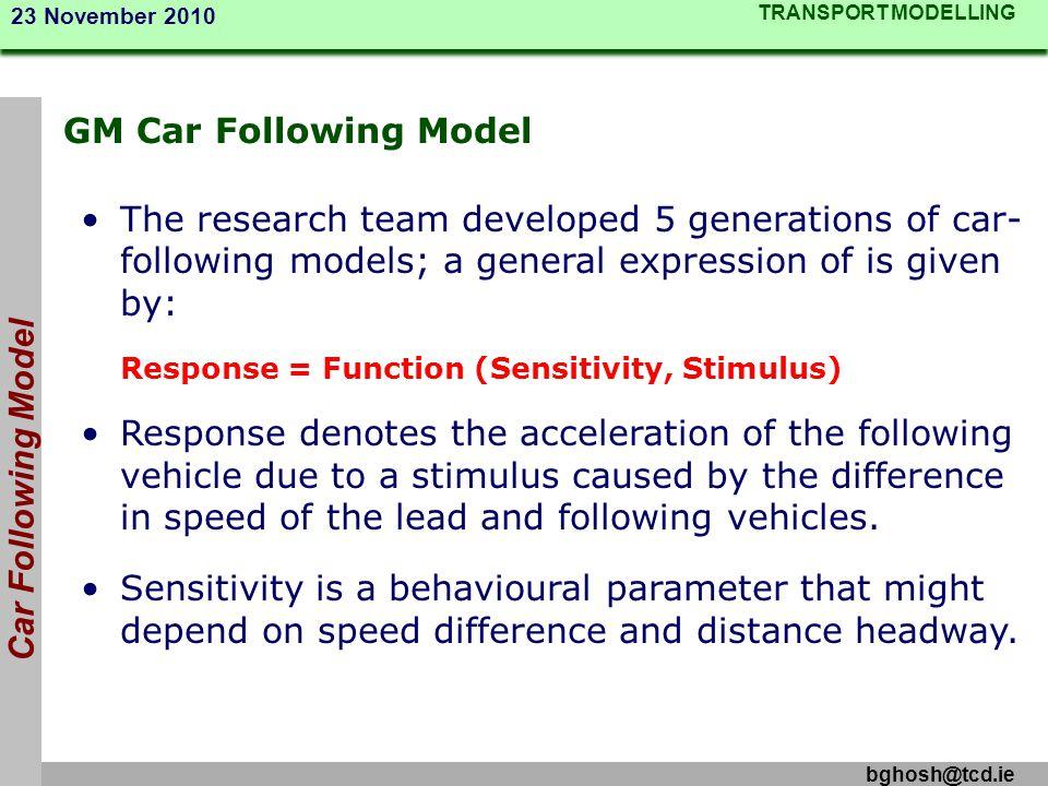 TRANSPORT MODELLING 23 November 2010 bghosh@tcd.ie GM Car Following Model Car Following Model The research team developed 5 generations of car- follow