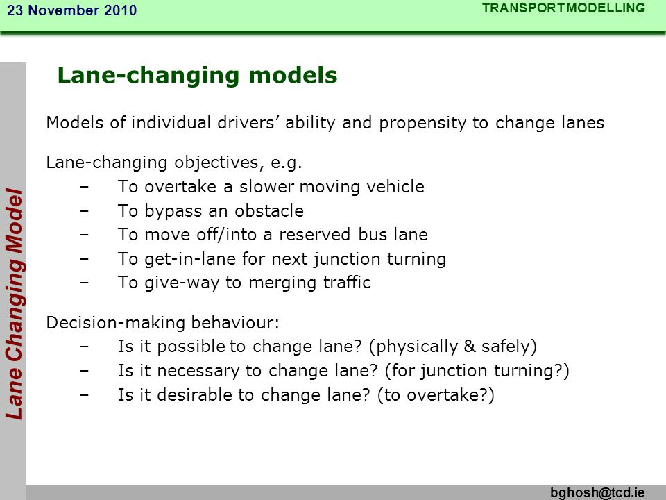 TRANSPORT MODELLING 23 November 2010 bghosh@tcd.ie Lane-changing models Models of individual drivers ability and propensity to change lanes Lane-chang