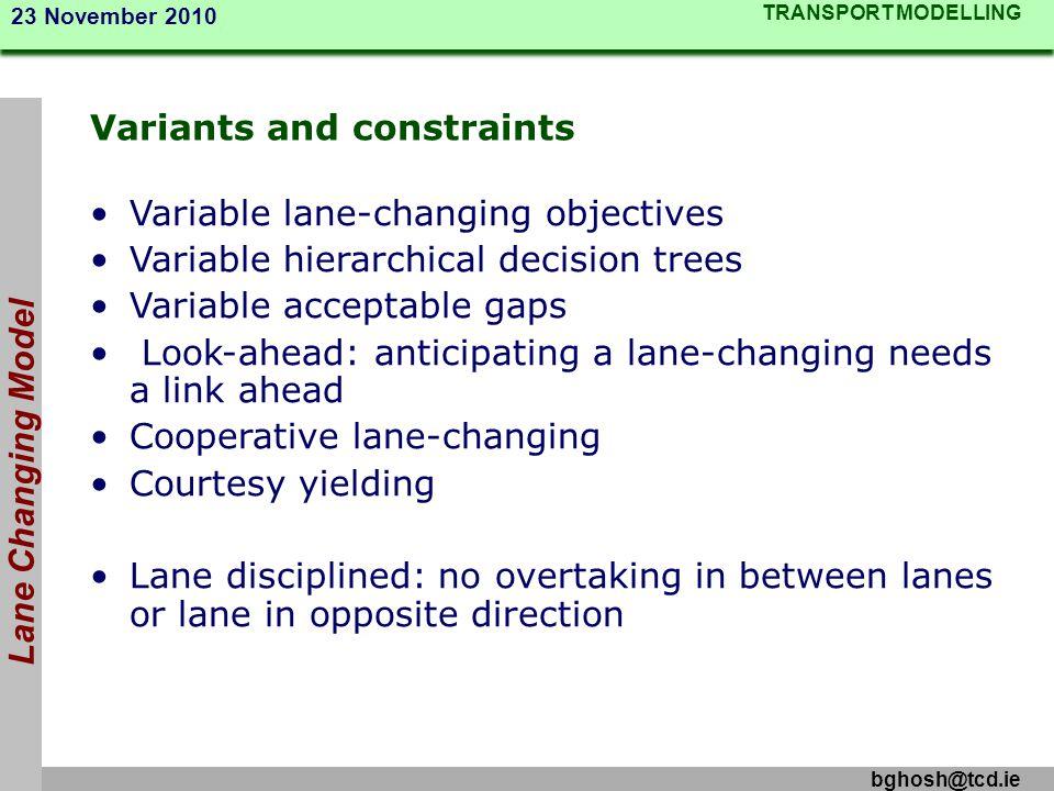 TRANSPORT MODELLING 23 November 2010 bghosh@tcd.ie Lane Changing Model Variants and constraints Variable lane-changing objectives Variable hierarchica