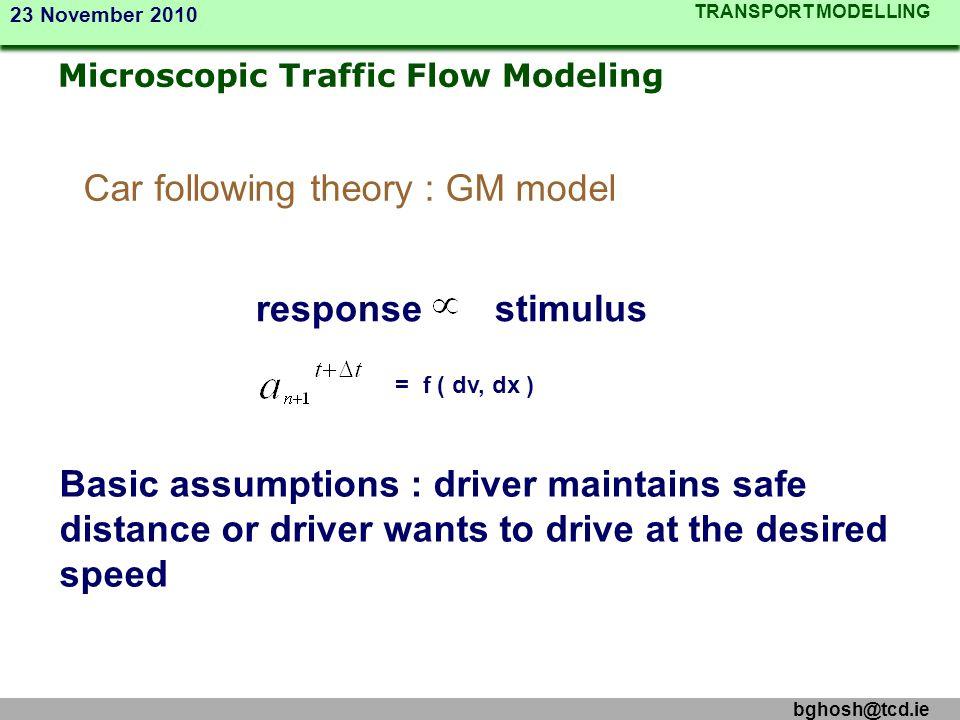 TRANSPORT MODELLING 23 November 2010 bghosh@tcd.ie Car following theory : GM model response stimulus = f ( dv, dx ) Basic assumptions : driver maintai
