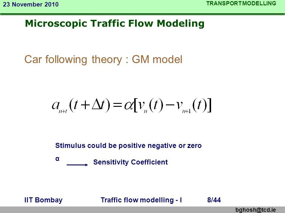 TRANSPORT MODELLING 23 November 2010 bghosh@tcd.ie IIT BombayTraffic flow modelling - I8/44 Microscopic Traffic Flow Modeling Car following theory : G