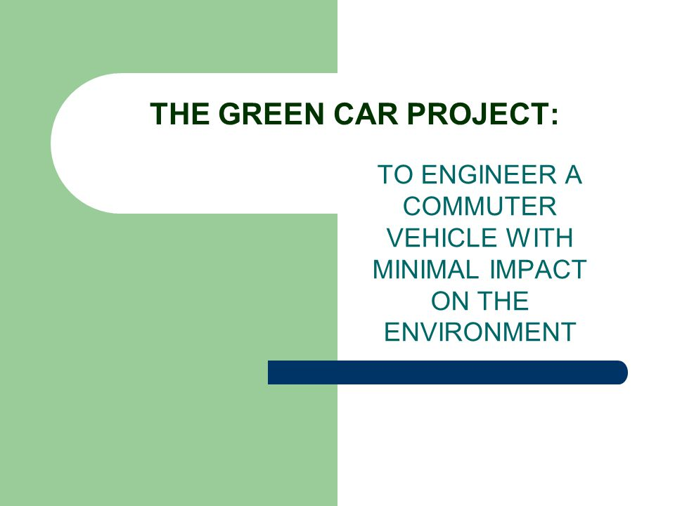THE GREEN CAR PROJECT: TO ENGINEER A COMMUTER VEHICLE WITH MINIMAL IMPACT ON THE ENVIRONMENT