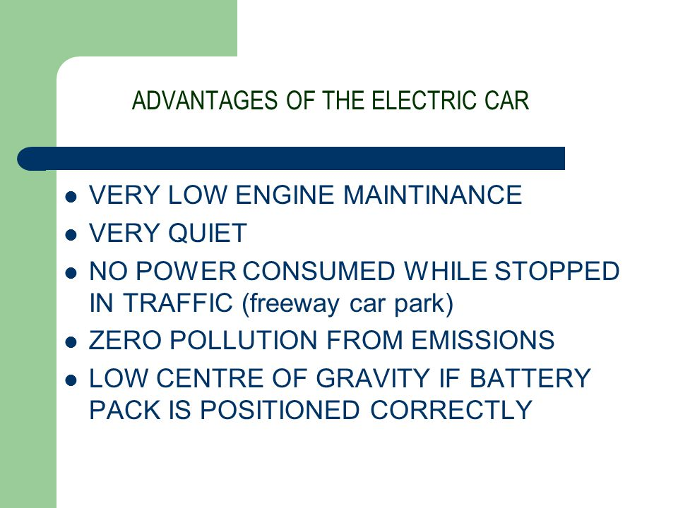 ADVANTAGES OF THE ELECTRIC CAR VERY LOW ENGINE MAINTINANCE VERY QUIET NO POWER CONSUMED WHILE STOPPED IN TRAFFIC (freeway car park) ZERO POLLUTION FROM EMISSIONS LOW CENTRE OF GRAVITY IF BATTERY PACK IS POSITIONED CORRECTLY