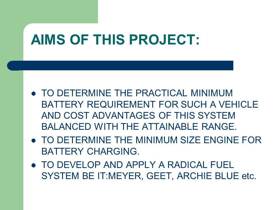 AIMS OF THIS PROJECT: TO DETERMINE THE PRACTICAL MINIMUM BATTERY REQUIREMENT FOR SUCH A VEHICLE AND COST ADVANTAGES OF THIS SYSTEM BALANCED WITH THE ATTAINABLE RANGE.