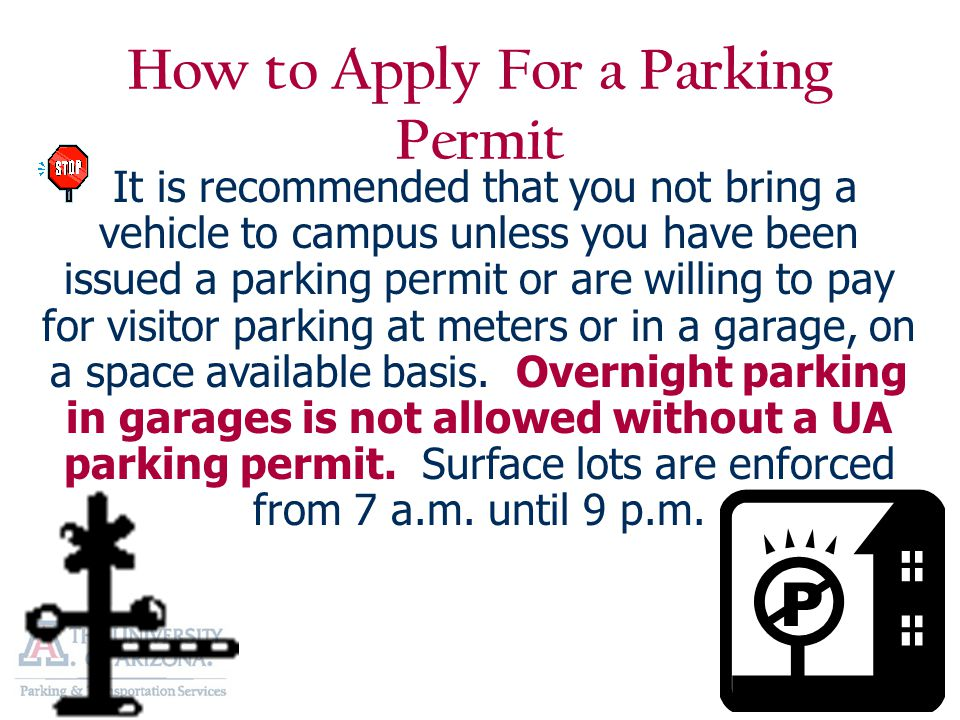 How to Apply For a Parking Permit It is recommended that you not bring a vehicle to campus unless you have been issued a parking permit or are willing to pay for visitor parking at meters or in a garage, on a space available basis.
