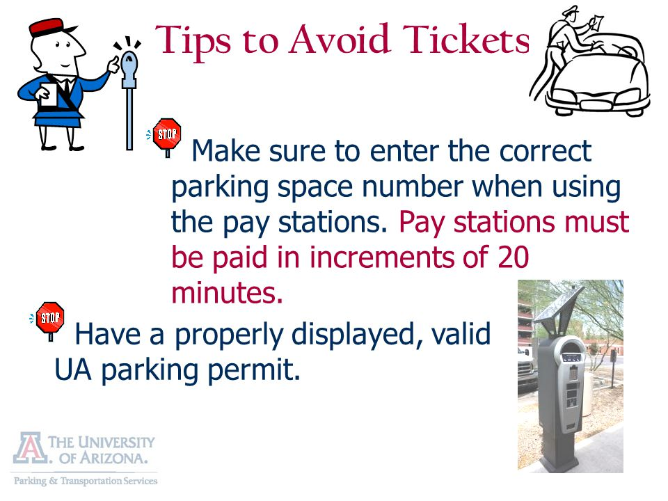 Tips to Avoid Tickets Make sure to enter the correct parking space number when using the pay stations. Pay stations must be paid in increments of 20 m