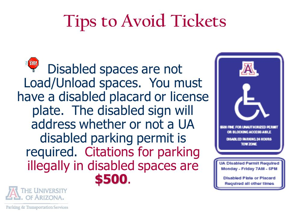 Tips to Avoid Tickets $500 Disabled spaces are not Load/Unload spaces. You must have a disabled placard or license plate. The disabled sign will addre