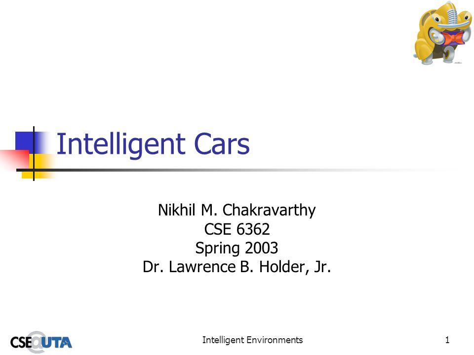 Intelligent Environments1 Intelligent Cars Nikhil M. Chakravarthy CSE 6362 Spring 2003 Dr. Lawrence B. Holder, Jr.