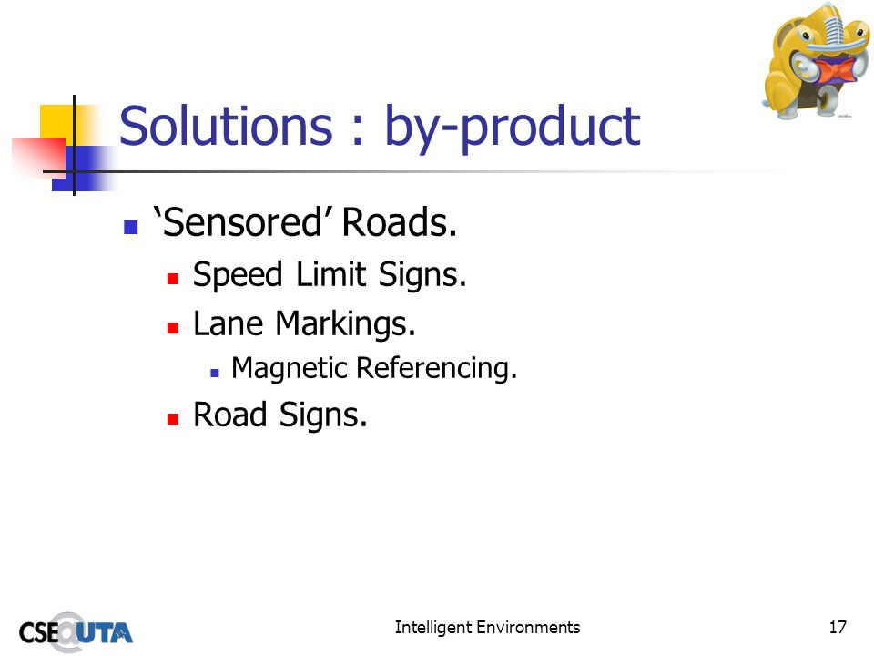 Intelligent Environments17 Solutions : by-product Sensored Roads. Speed Limit Signs. Lane Markings. Magnetic Referencing. Road Signs.