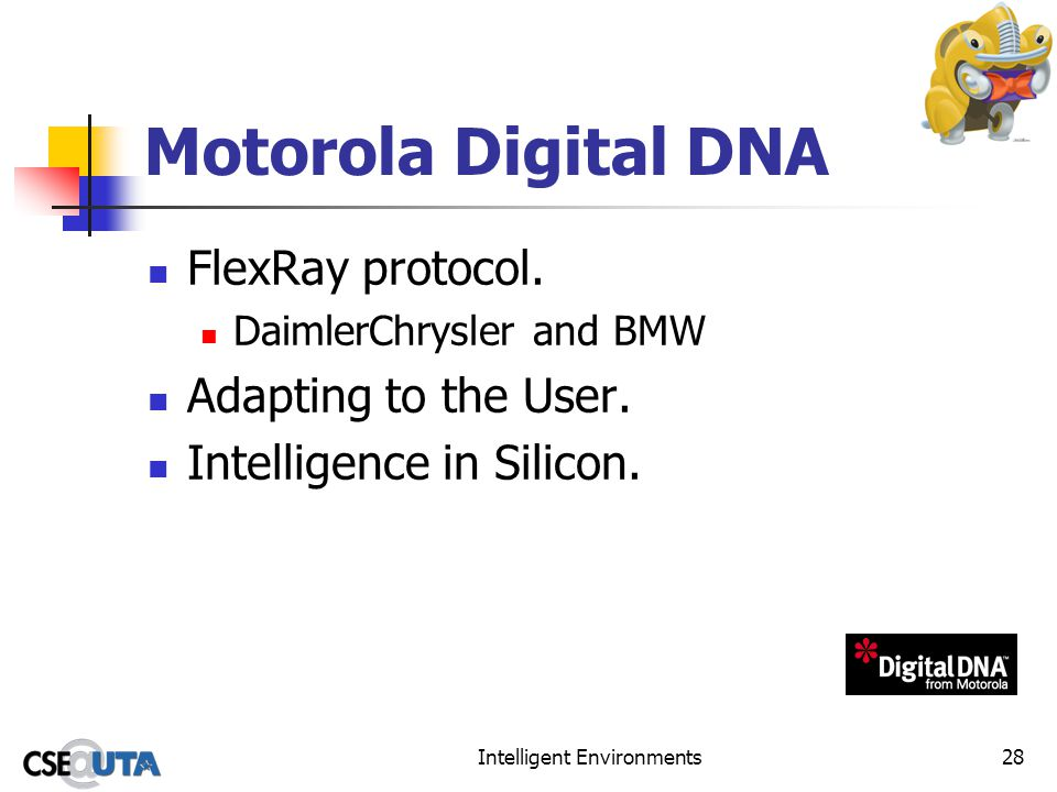 Intelligent Environments28 Motorola Digital DNA FlexRay protocol. DaimlerChrysler and BMW Adapting to the User. Intelligence in Silicon.