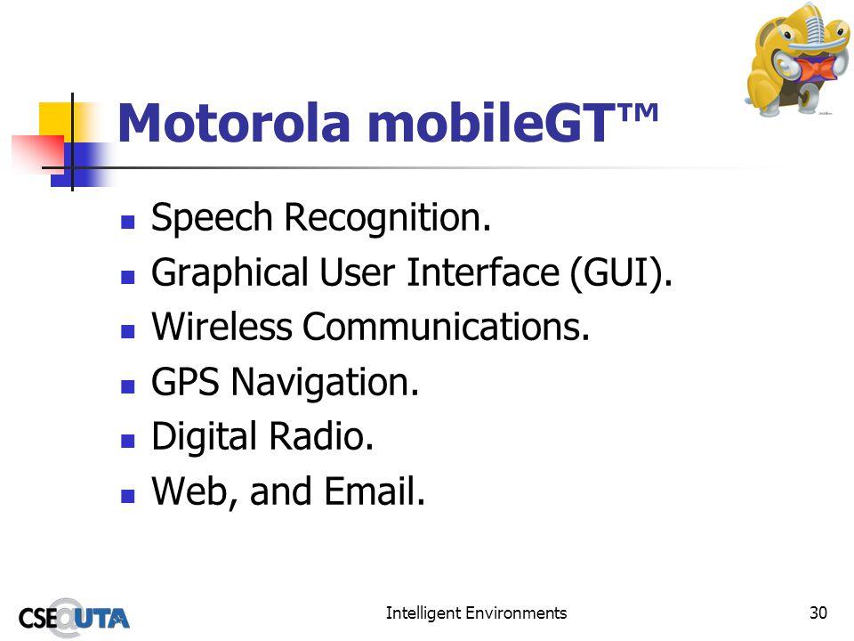 Intelligent Environments30 Motorola mobileGT Speech Recognition. Graphical User Interface (GUI). Wireless Communications. GPS Navigation. Digital Radi
