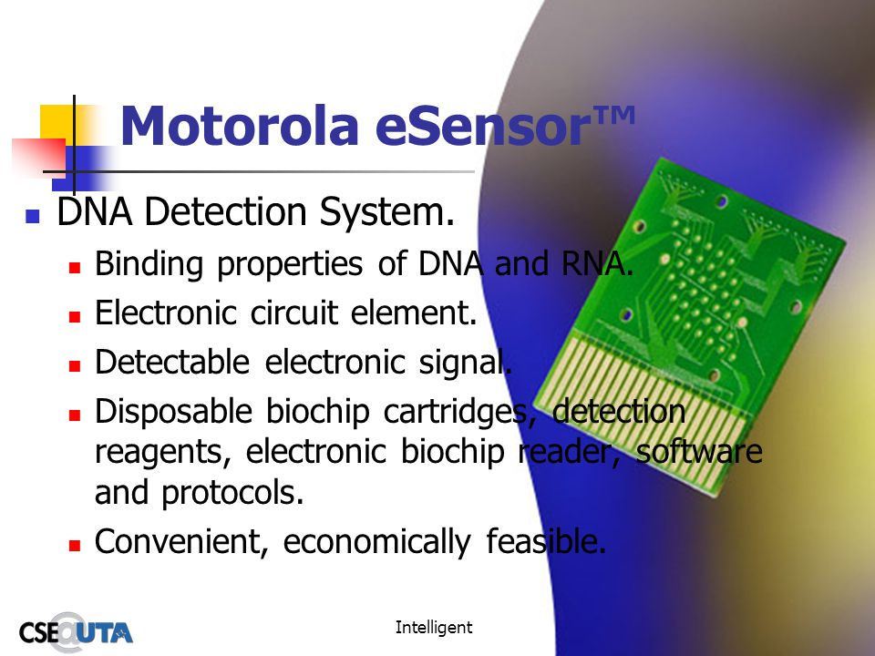 Intelligent Environments32 Motorola eSensor DNA Detection System. Binding properties of DNA and RNA. Electronic circuit element. Detectable electronic