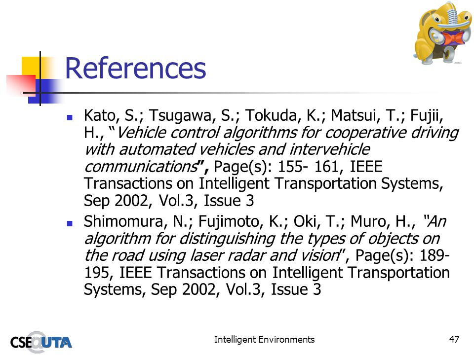 Intelligent Environments47 References Kato, S.; Tsugawa, S.; Tokuda, K.; Matsui, T.; Fujii, H., Vehicle control algorithms for cooperative driving with automated vehicles and intervehicle communications, Page(s): 155- 161, IEEE Transactions on Intelligent Transportation Systems, Sep 2002, Vol.3, Issue 3 Shimomura, N.; Fujimoto, K.; Oki, T.; Muro, H., An algorithm for distinguishing the types of objects on the road using laser radar and vision, Page(s): 189- 195, IEEE Transactions on Intelligent Transportation Systems, Sep 2002, Vol.3, Issue 3
