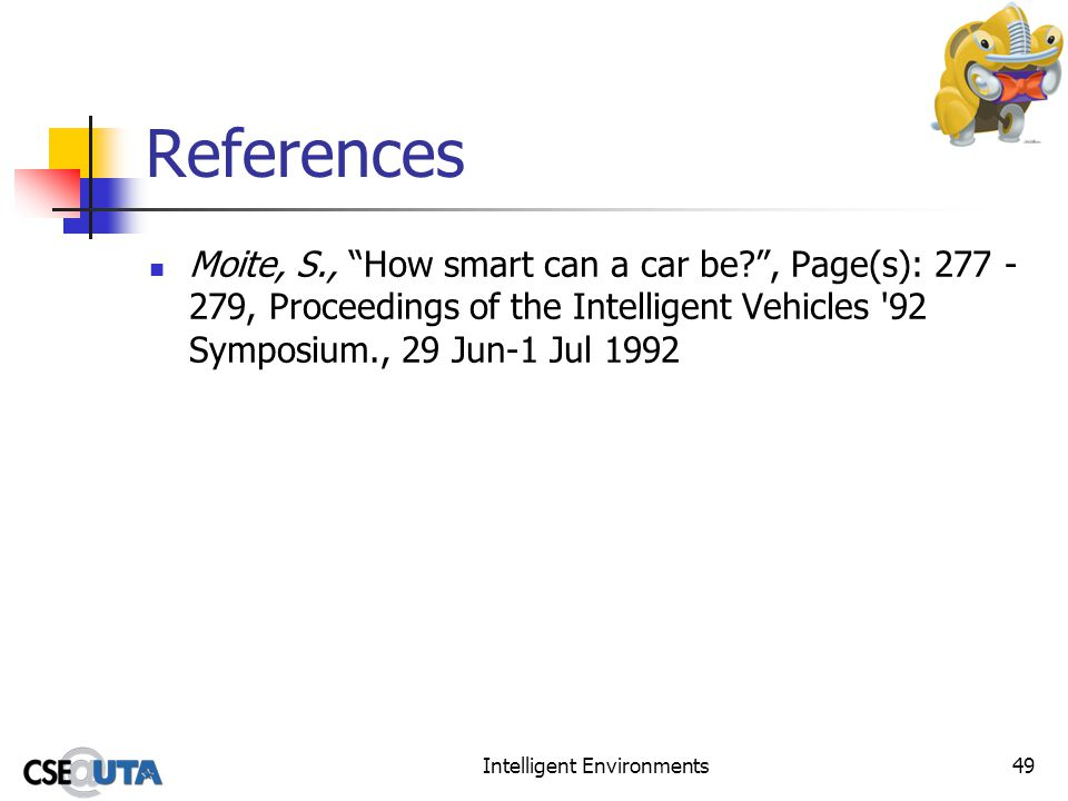Intelligent Environments49 References Moite, S., How smart can a car be?, Page(s): 277 - 279, Proceedings of the Intelligent Vehicles '92 Symposium.,