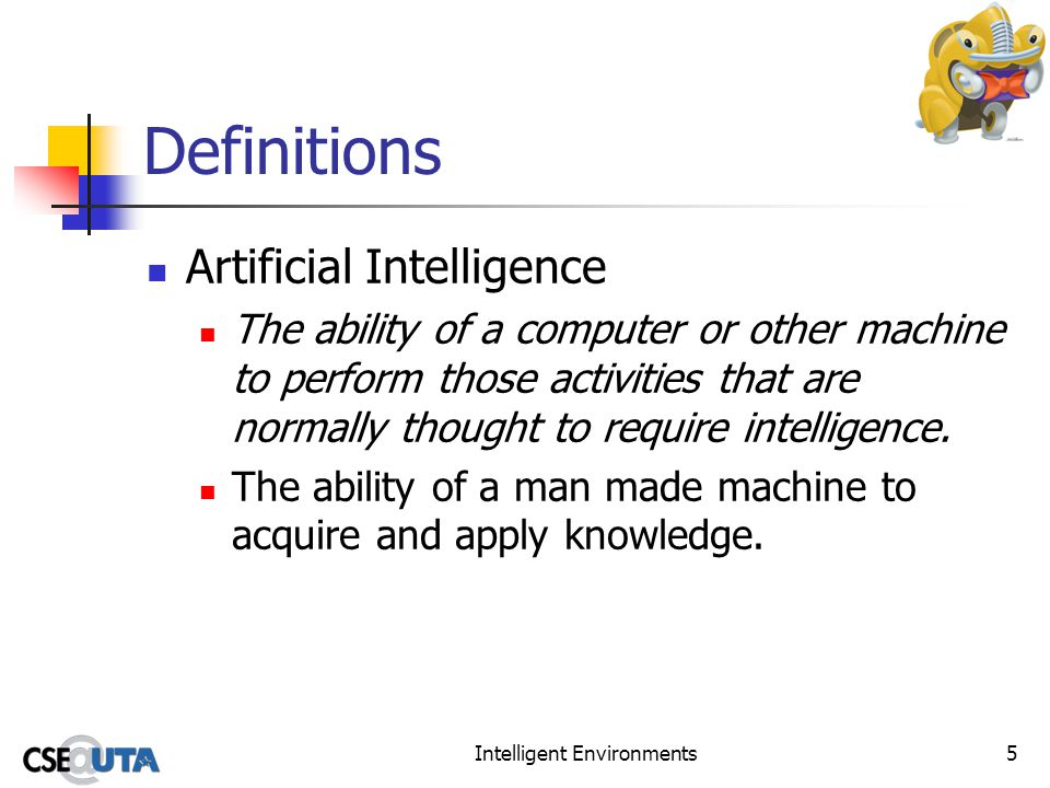 Intelligent Environments5 Definitions Artificial Intelligence The ability of a computer or other machine to perform those activities that are normally