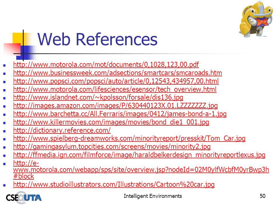 Intelligent Environments50 Web References http://www.motorola.com/mot/documents/0,1028,123,00.pdf http://www.businessweek.com/adsections/smartcars/smcaroads.htm http://www.popsci.com/popsci/auto/article/0,12543,434957,00.html http://www.motorola.com/lifesciences/esensor/tech_overview.html http://www.islandnet.com/~kpolsson/forsale/dis136.jpg http://images.amazon.com/images/P/630440123X.01.LZZZZZZZ.jpg http://www.barchetta.cc/All.Ferraris/images/0412/james-bond-a-1.jpg http://www.killermovies.com/images/movies/bond_die1_001.jpg http://dictionary.reference.com/ http://www.spielberg-dreamworks.com/minorityreport/presskit/Tom_Car.jpg http://gamingasylum.topcities.com/screens/movies/minority2.jpg http://ffmedia.ign.com/filmforce/image/haraldbelkerdesign_minorityreportlexus.jpg http://e- www.motorola.com/webapp/sps/site/overview.jsp nodeId=02M0ylfWcbfM0yrBwp3h #block http://e- www.motorola.com/webapp/sps/site/overview.jsp nodeId=02M0ylfWcbfM0yrBwp3h #block http://www.studioillustrators.com/Illustrations/Cartoon%20car.jpg
