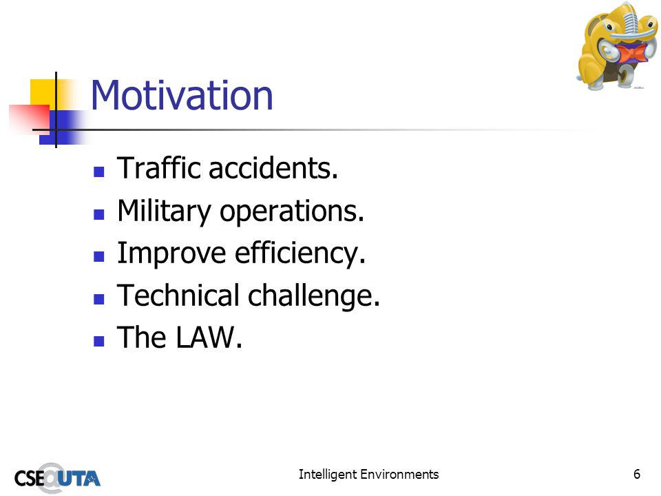 Intelligent Environments6 Motivation Traffic accidents. Military operations. Improve efficiency. Technical challenge. The LAW.