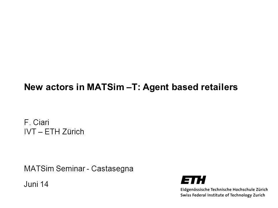 Juni 14 1 New actors in MATSim –T: Agent based retailers F. Ciari IVT – ETH Zürich MATSim Seminar - Castasegna