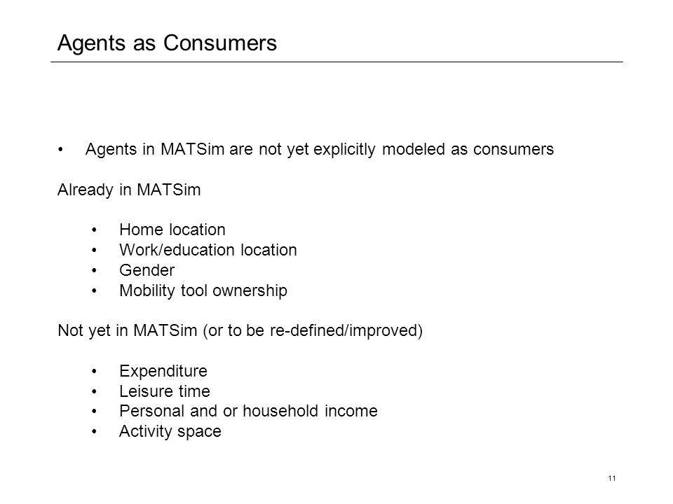 11 Agents as Consumers Agents in MATSim are not yet explicitly modeled as consumers Already in MATSim Home location Work/education location Gender Mobility tool ownership Not yet in MATSim (or to be re-defined/improved) Expenditure Leisure time Personal and or household income Activity space