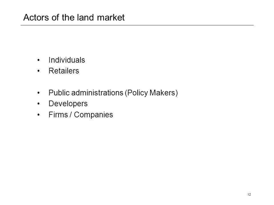 12 Actors of the land market Individuals Retailers Public administrations (Policy Makers) Developers Firms / Companies