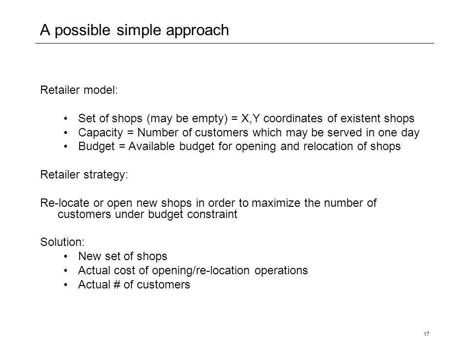 17 A possible simple approach Retailer model: Set of shops (may be empty) = X,Y coordinates of existent shops Capacity = Number of customers which may