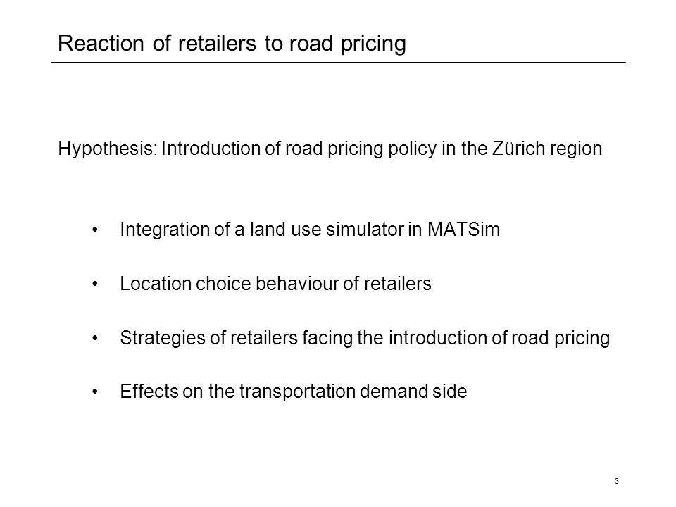 3 Reaction of retailers to road pricing Hypothesis: Introduction of road pricing policy in the Zürich region Integration of a land use simulator in MA