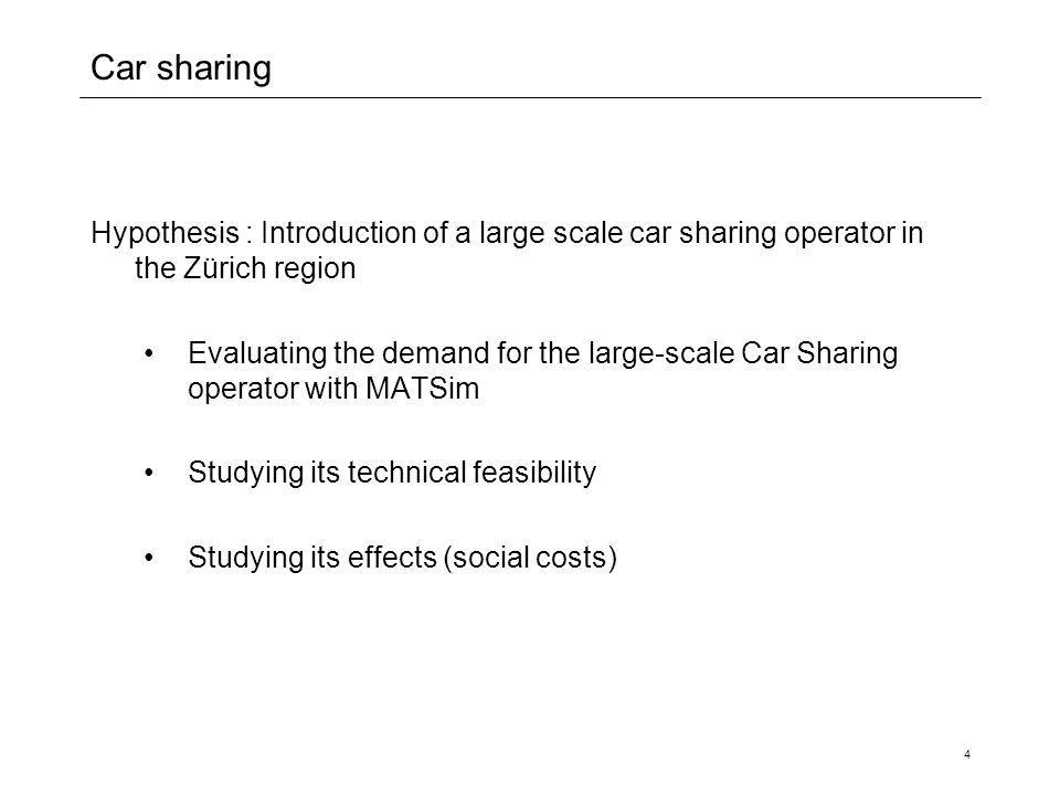 4 Car sharing Hypothesis : Introduction of a large scale car sharing operator in the Zürich region Evaluating the demand for the large-scale Car Sharing operator with MATSim Studying its technical feasibility Studying its effects (social costs)