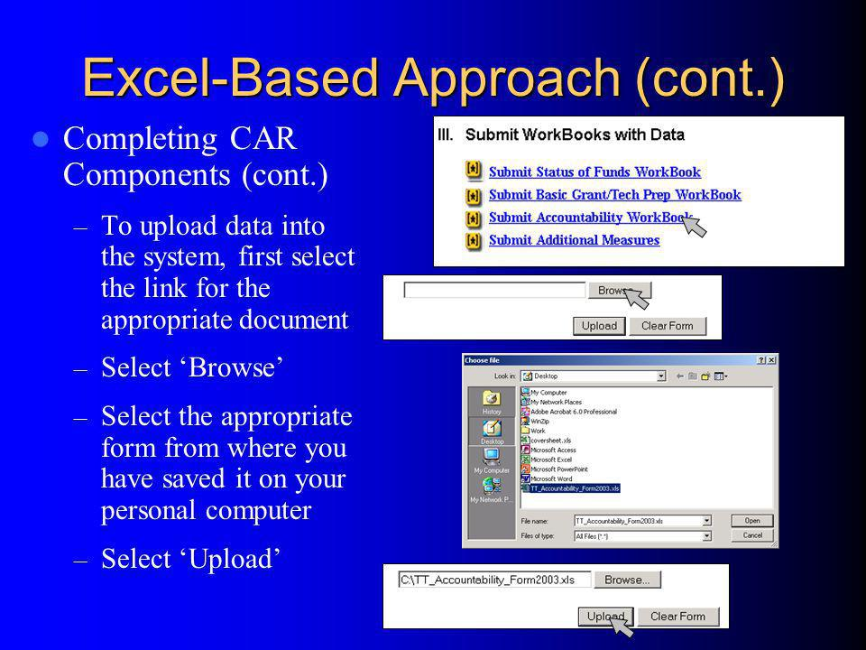 Excel-Based Approach (cont.) Completing CAR Components (cont.) – To upload data into the system, first select the link for the appropriate document – Select Browse – Select the appropriate form from where you have saved it on your personal computer – Select Upload