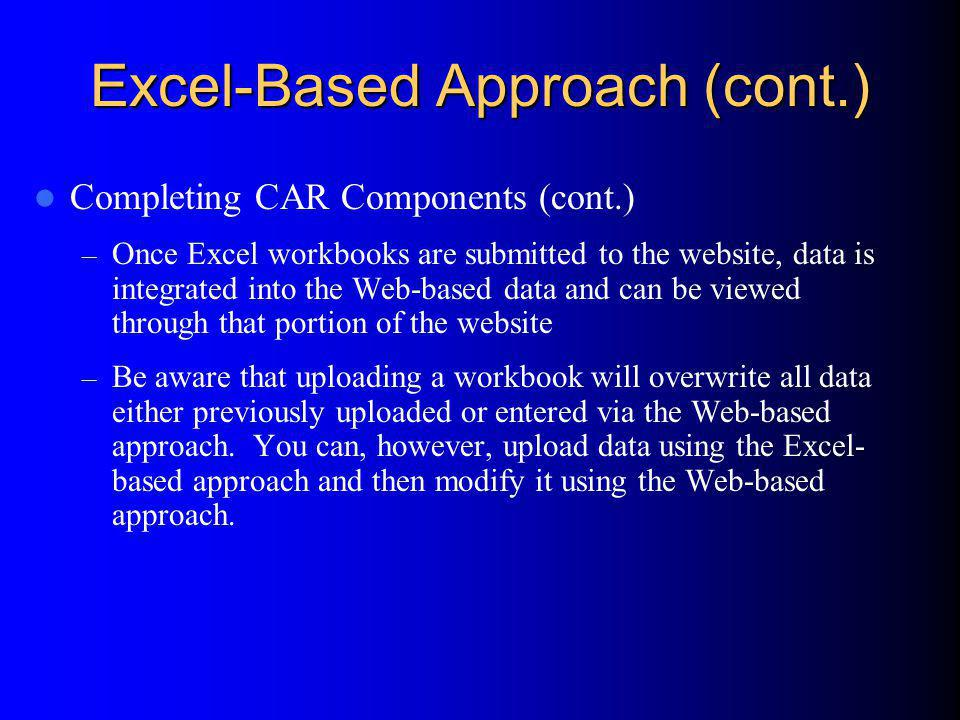 Excel-Based Approach (cont.) Completing CAR Components (cont.) – Once Excel workbooks are submitted to the website, data is integrated into the Web-based data and can be viewed through that portion of the website – Be aware that uploading a workbook will overwrite all data either previously uploaded or entered via the Web-based approach.