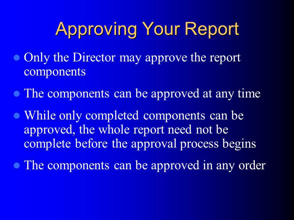 Approving Your Report Only the Director may approve the report components The components can be approved at any time While only completed components can be approved, the whole report need not be complete before the approval process begins The components can be approved in any order