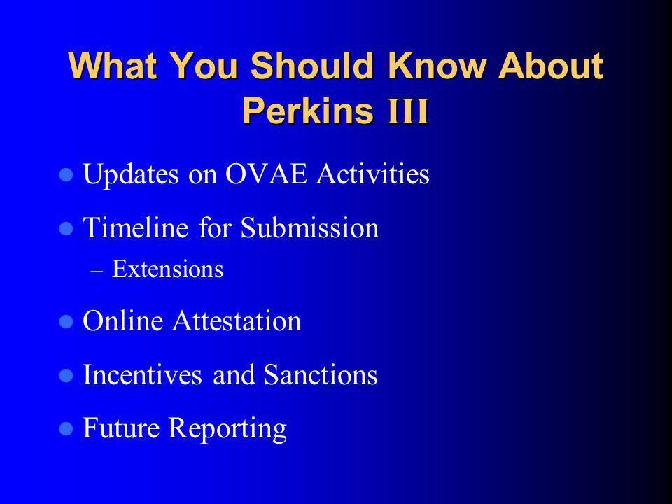 What You Should Know About Perkins III (cont.) The Major Components of CAR – Financial Status Report – Enrollment – Performance Accountability Indicators – Narrative