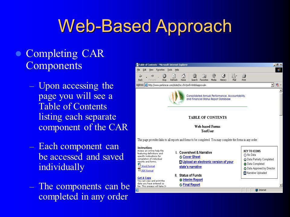 Web-Based Approach (cont.) Completing CAR Components (cont.) – On the left hand side of the screen you are given links allowing you to: Obtain Instructions Obtain a Submission Process Flowchart Print an Excel workbook of all forms with data entered on web forms Switch Submission Method Access the Director Approval Option Contact the DTI Help Desk Log Out