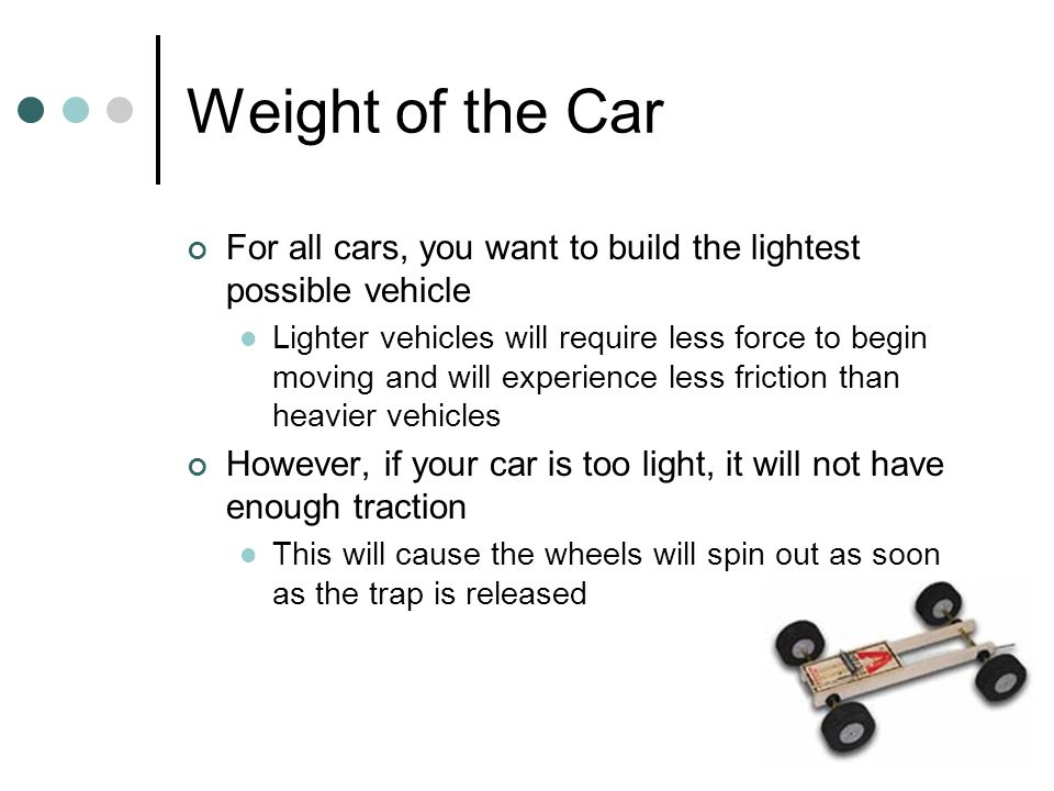 Weight of the Car For all cars, you want to build the lightest possible vehicle Lighter vehicles will require less force to begin moving and will expe
