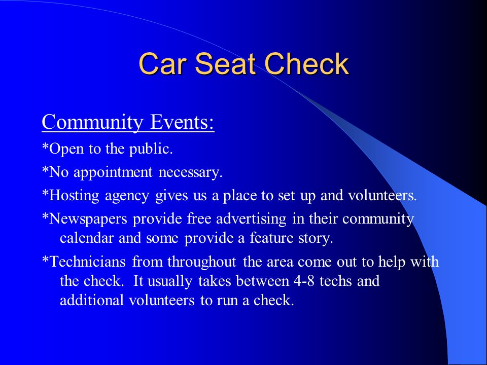 Car Seat Check Community Events: *Open to the public. *No appointment necessary. *Hosting agency gives us a place to set up and volunteers. *Newspaper