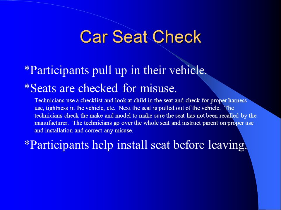 Car Seat Check *Participants pull up in their vehicle. *Seats are checked for misuse. Technicians use a checklist and look at child in the seat and ch