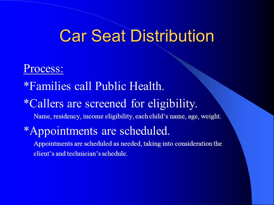 Car Seat Distribution Process: *Families call Public Health. *Callers are screened for eligibility. Name, residency, income eligibility, each childs n