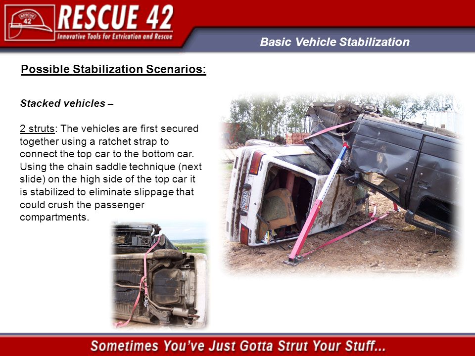 Basic Vehicle Stabilization Possible Stabilization Scenarios: Stacked vehicles – 2 struts: The vehicles are first secured together using a ratchet strap to connect the top car to the bottom car.