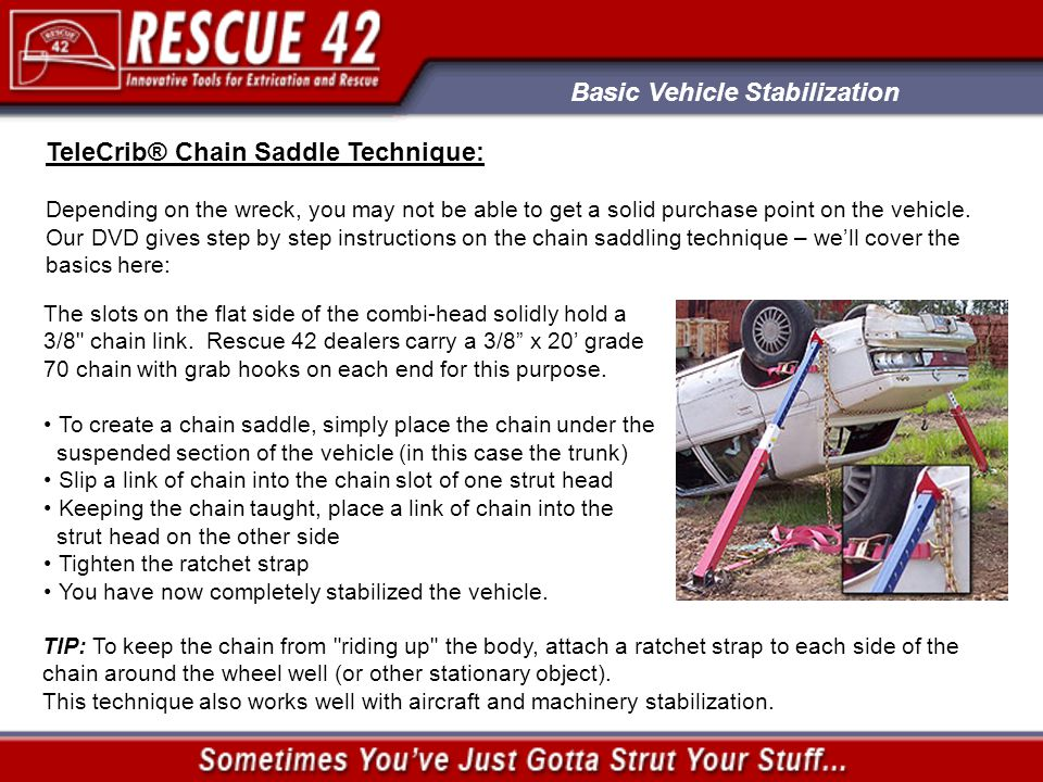 Basic Vehicle Stabilization TeleCrib® Chain Saddle Technique: Depending on the wreck, you may not be able to get a solid purchase point on the vehicle.