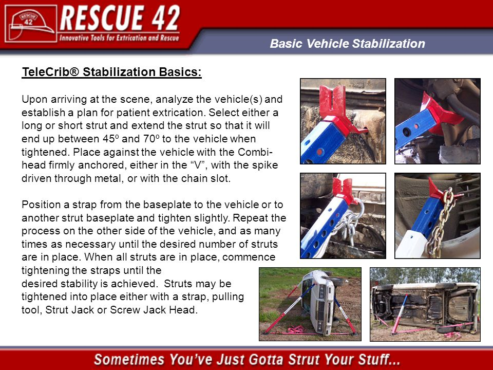Basic Vehicle Stabilization TeleCrib® Stabilization Basics: Upon arriving at the scene, analyze the vehicle(s) and establish a plan for patient extrication.