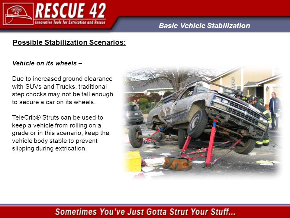 Basic Vehicle Stabilization Possible Stabilization Scenarios: Vehicle on its wheels – Due to increased ground clearance with SUVs and Trucks, traditional step chocks may not be tall enough to secure a car on its wheels.