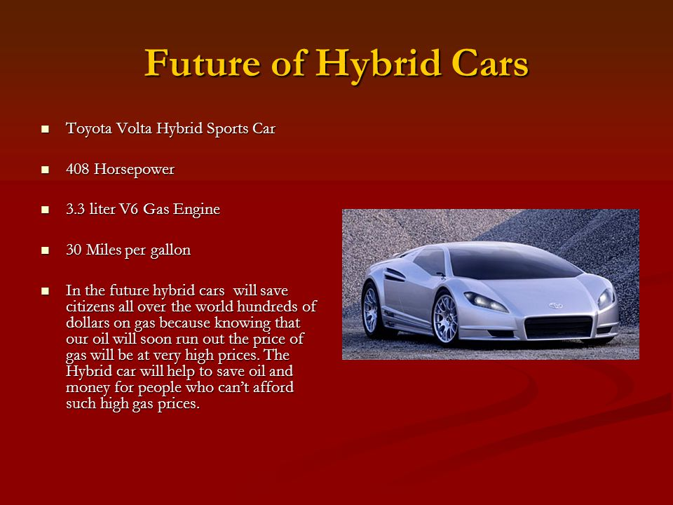 Future of Hybrid Cars Toyota Volta Hybrid Sports Car Toyota Volta Hybrid Sports Car 408 Horsepower 408 Horsepower 3.3 liter V6 Gas Engine 3.3 liter V6