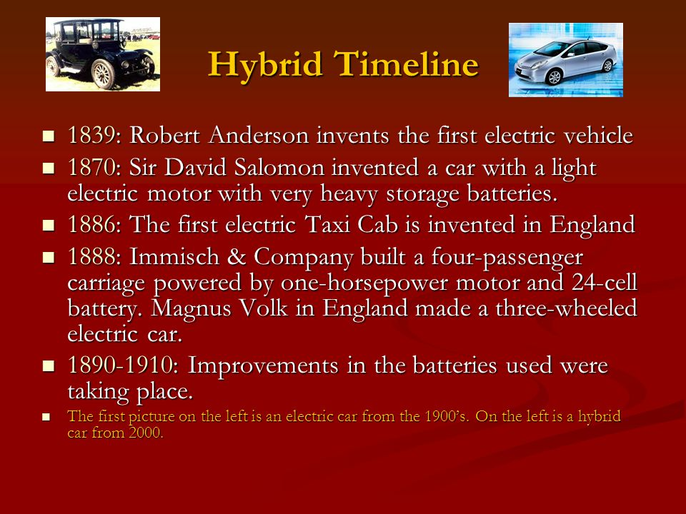 Hybrid Timeline 1839: Robert Anderson invents the first electric vehicle 1839: Robert Anderson invents the first electric vehicle 1870: Sir David Salo