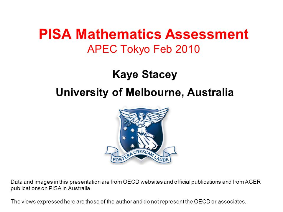 PISA Mathematics Assessment APEC Tokyo Feb 2010 Kaye Stacey University of Melbourne, Australia Data and images in this presentation are from OECD websites and official publications and from ACER publications on PISA in Australia.