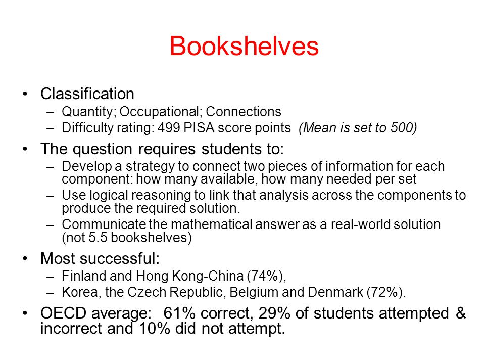 Bookshelves Classification –Quantity; Occupational; Connections –Difficulty rating: 499 PISA score points (Mean is set to 500) The question requires students to: –Develop a strategy to connect two pieces of information for each component: how many available, how many needed per set –Use logical reasoning to link that analysis across the components to produce the required solution.