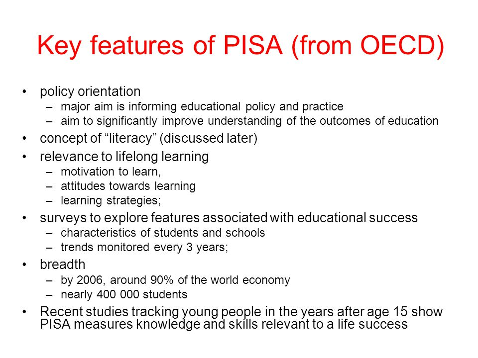Key features of PISA (from OECD) policy orientation –major aim is informing educational policy and practice –aim to significantly improve understanding of the outcomes of education concept of literacy (discussed later) relevance to lifelong learning –motivation to learn, –attitudes towards learning –learning strategies; surveys to explore features associated with educational success –characteristics of students and schools –trends monitored every 3 years; breadth –by 2006, around 90% of the world economy –nearly students Recent studies tracking young people in the years after age 15 show PISA measures knowledge and skills relevant to a life success