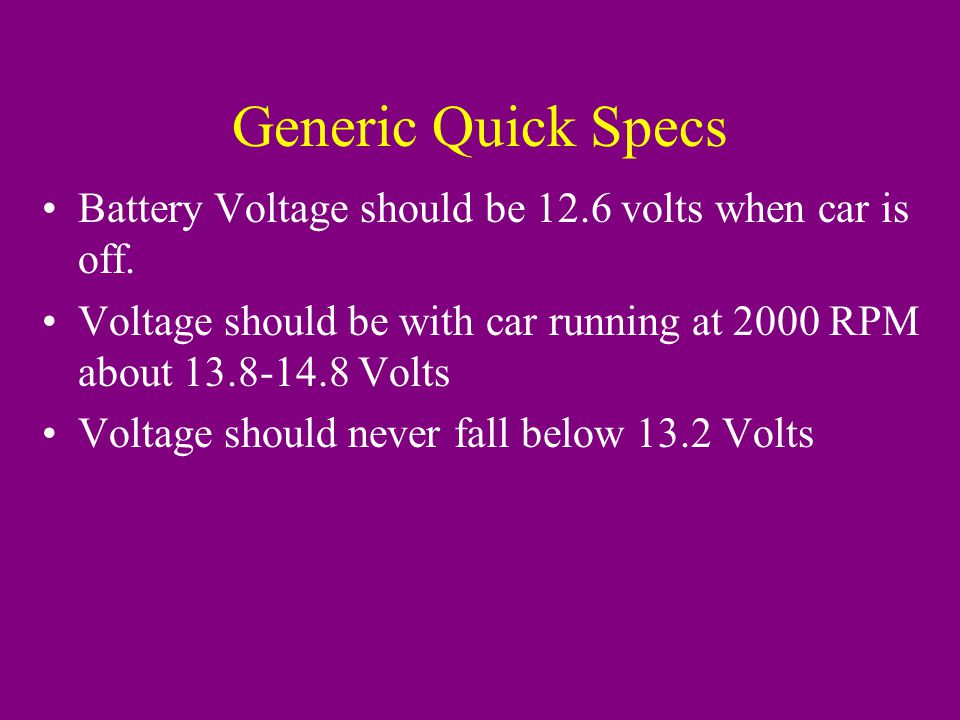 Generic Quick Specs Battery Voltage should be 12.6 volts when car is off.