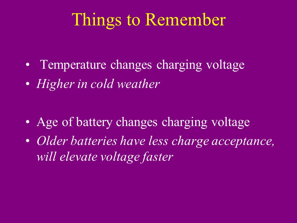 Things to Remember Temperature changes charging voltage Higher in cold weather Age of battery changes charging voltage Older batteries have less charge acceptance, will elevate voltage faster