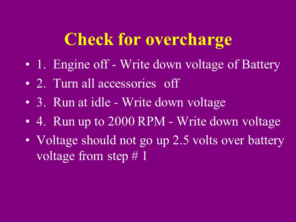Check for overcharge 1. Engine off - Write down voltage of Battery 2.