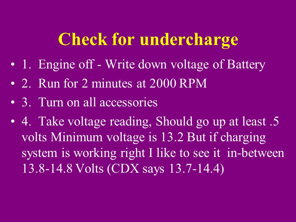 Check for undercharge 1. Engine off - Write down voltage of Battery 2.