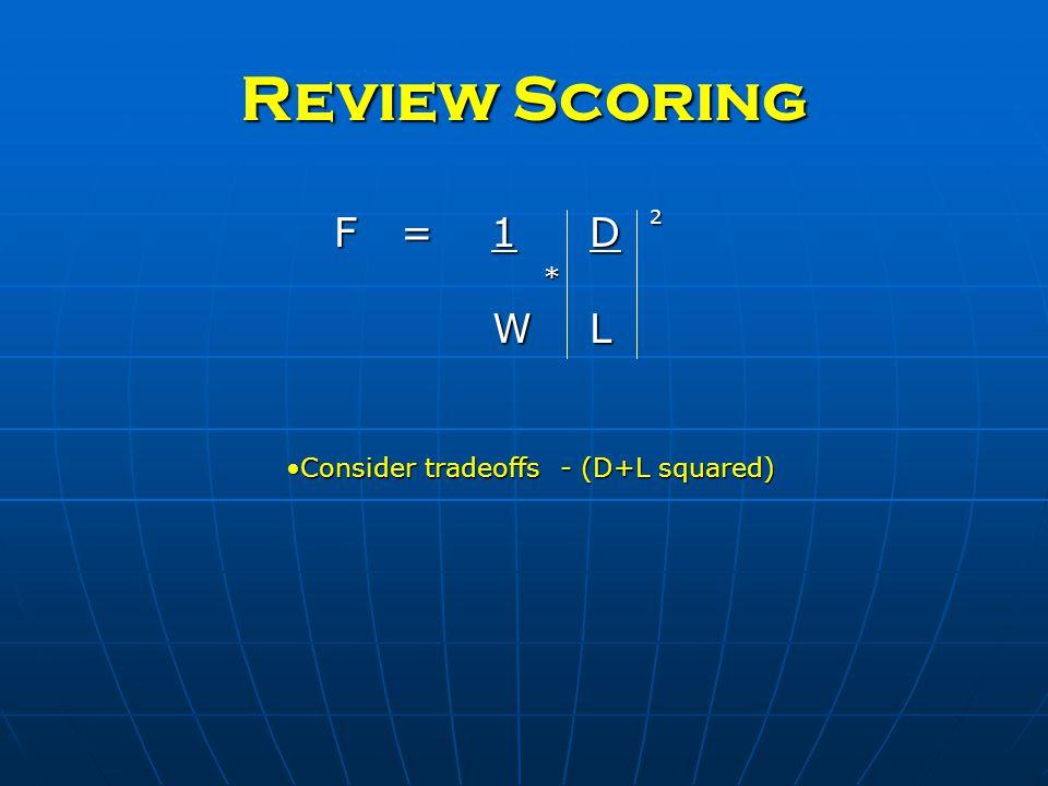 Review Scoring F = 1 D 2 * W L W L Consider tradeoffs - (D+L squared)Consider tradeoffs - (D+L squared)